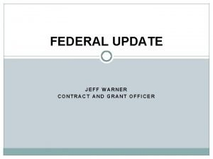 FEDERAL UPDATE JEFF WARNER CONTRACT AND GRANT OFFICER