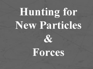 Hunting for New Particles Forces Example Two particles