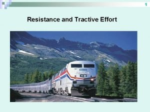 1 Resistance and Tractive Effort 2 Resistance How