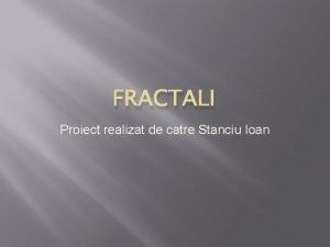 FRACTALI Proiect realizat de catre Stanciu Ioan Ce