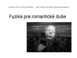 Smolenice 2010 Tvoriv uite fyziky Jana Camara Gymnzium