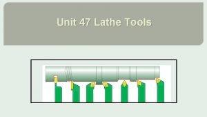 Unit 47 Lathe Tools Lathe cutting tools Types