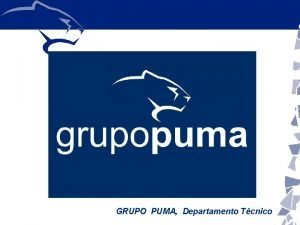 GRUPO PUMA Departamento Tcnico QUINES SOMOS Grupo Puma