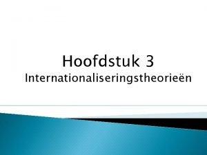 Hoofdstuk 3 Internationaliseringstheorien De eclectische aanpak van Dunning