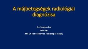 A mjbetegsgek radiolgiai diagnzisa Dr Cserepes va Forvos