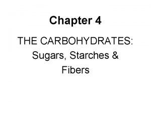 Chapter 4 THE CARBOHYDRATES Sugars Starches Fibers Carbohydrates
