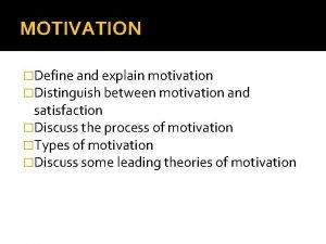 MOTIVATION Define and explain motivation Distinguish between motivation