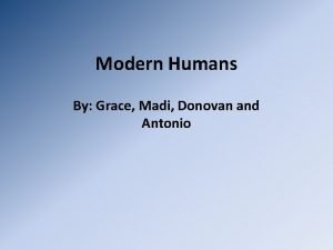 Modern Humans By Grace Madi Donovan and Antonio