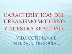 CARACTERSTICAS DEL URBANISMO MODERNO Y NUESTRA REALIDAD VIDA