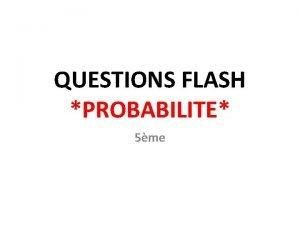 QUESTIONS FLASH PROBABILITE 5me Classer ces vnements du