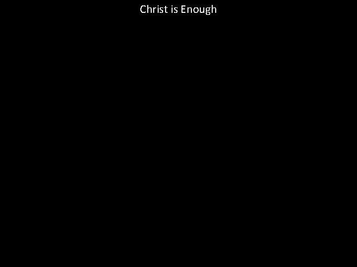 Christ is Enough Christ is Enough Christ is