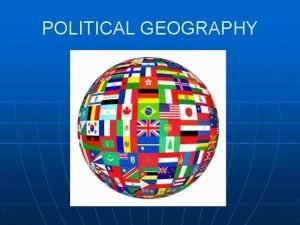 POLITICAL GEOGRAPHY Objectives n n n Distinguish Political