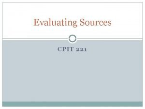 Evaluating Sources CPIT 221 We use information sources