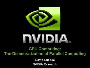 GPU Computing The Democratization of Parallel Computing David