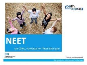 NEET Ian Caley Participation Team Manager NEET How