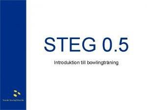STEG 0 5 Introduktion till bowlingtrning Vlkommen Agenda