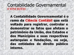 Contabilidade Governamental CONCEITO A Contabilidade Governamental o ramo