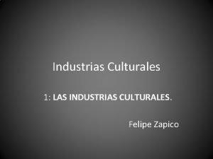 Industrias Culturales 1 LAS INDUSTRIAS CULTURALES Felipe Zapico