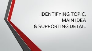 IDENTIFYING TOPIC MAIN IDEA SUPPORTING DETAIL The Topic