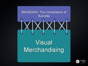 BRANDING The Cornerstone of Success Visual Merchandising BRANDING