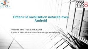 Obtenir la localisation actuelle avec Android Prsent par