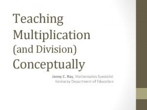 Teaching Multiplication and Division Conceptually Jenny C Ray