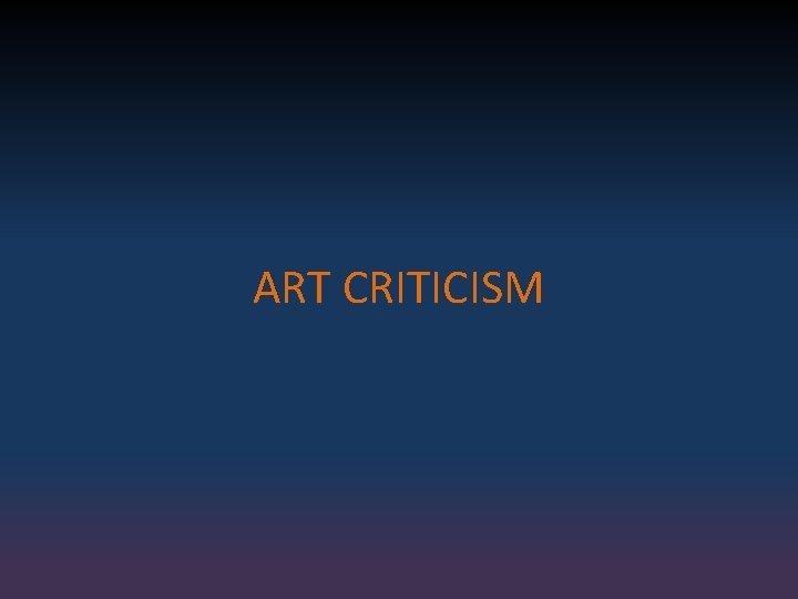 ART CRITICISM ART APPRECIATION ART CRITICISM Art critics