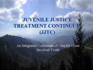 JUVENILE JUSTICE TREATMENT CONTINUUM JJTC An Integrated Continuum
