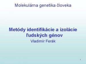 Molekulrna genetika loveka Metdy identifikcie a izolcie udskch