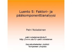 Luento 5 Faktori ja pkomponenttianalyysi Petri Nokelainen petri