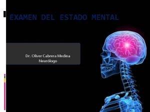 EXAMEN DEL ESTADO MENTAL Dr Oliver Cabrera Medina
