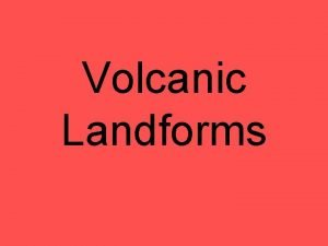 Volcanic Landforms Landforms From Lava and Ash 1