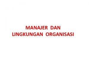 MANAJER DAN LINGKUNGAN ORGANISASI Lingkungan selalu mempengaruhi organisasi