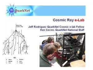 Cosmic Ray eLab Jeff Rodriguez Quark Net Cosmic