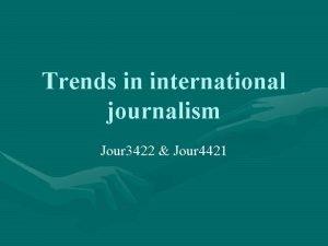 Trends in international journalism Jour 3422 Jour 4421