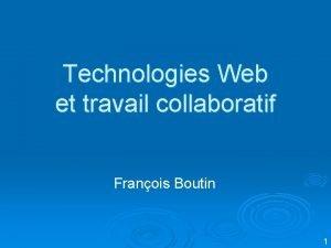 Technologies Web et travail collaboratif Franois Boutin 1