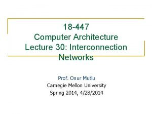 18 447 Computer Architecture Lecture 30 Interconnection Networks