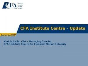 CFA Institute Centre Update September 2007 Kurt Schacht