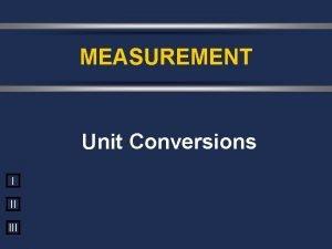 MEASUREMENT Unit Conversions I II III Todays Objectives