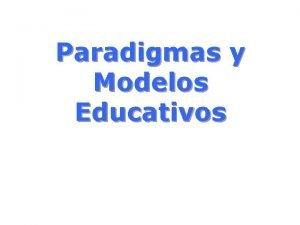 Paradigmas y Modelos Educativos Paradigmas Educativos Paradigma Conductista