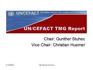 UNCEFACT TMG Report Chair Gunther Stuhec Vice Chair