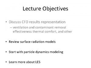 Lecture Objectives Discuss CFD results representation ventilation and