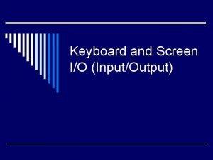 Keyboard and Screen IO InputOutput Screen Output o