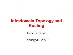 Intradomain Topology and Routing Nick Feamster January 30