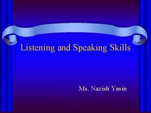 Listening and Speaking Skills Ms Nazish Yasin Listening