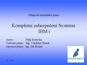 Obhajoba bakalsk prce Kompletn zabezpeen Systmu IBM i