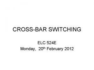 CROSSBAR SWITCHING ELC 524 E Monday 20 th
