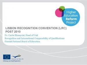 LISBON RECOGNITION CONVENTION LRC POST 2010 Dr Carita
