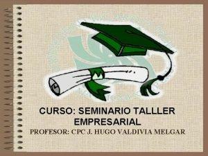 CURSO SEMINARIO TALLLER EMPRESARIAL PROFESOR CPC J HUGO
