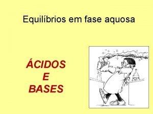 Equilbrios em fase aquosa CIDOS E BASES CIDOS